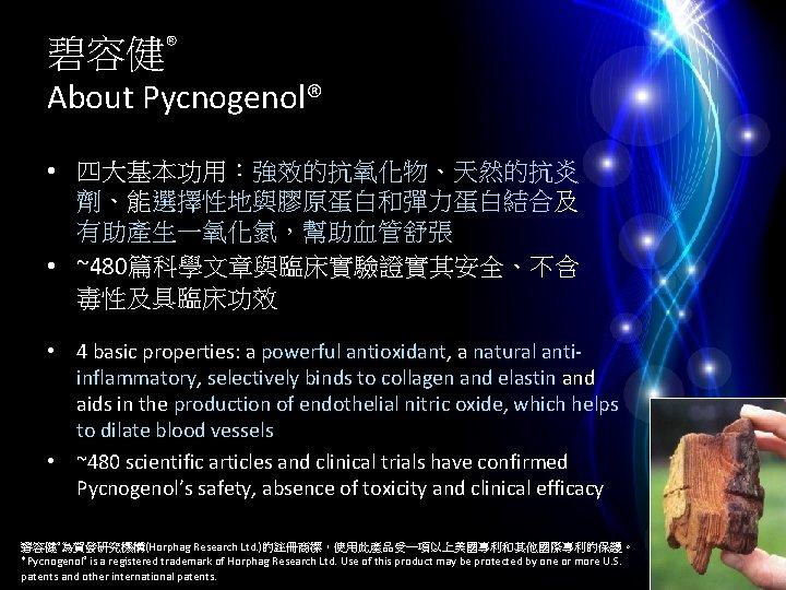 碧容健® About Pycnogenol® • 四大基本功用:強效的抗氧化物、天然的抗炎 劑、能選擇性地與膠原蛋白和彈力蛋白結合及 有助產生一氧化氮,幫助血管舒張 • ~480篇科學文章與臨床實驗證實其安全、不含 毒性及具臨床功效 • 4 basic properties: