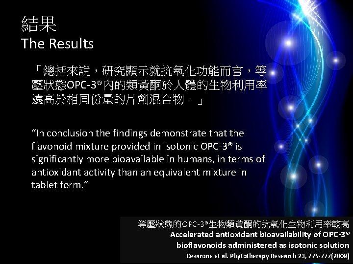 """結果 The Results 「總括來說,研究顯示就抗氧化功能而言,等 壓狀態OPC-3®內的類黃酮於人體的生物利用率 遠高於相同份量的片劑混合物。」 """"In conclusion the findings demonstrate that the flavonoid"""