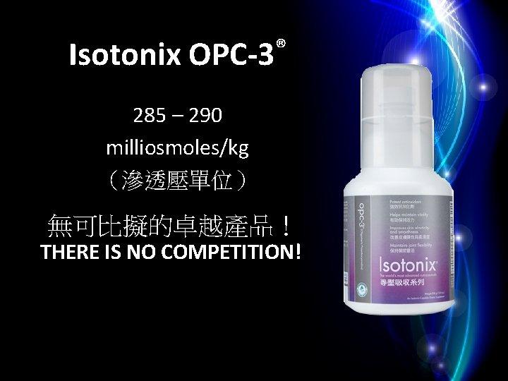 Isotonix OPC-3® 285 – 290 milliosmoles/kg (滲透壓單位)  無可比擬的卓越產品! THERE IS NO COMPETITION!