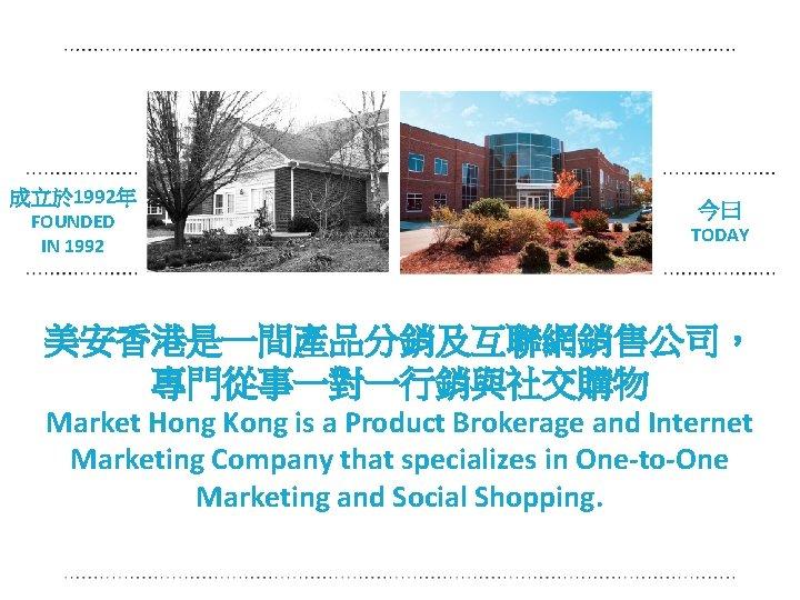 成立於 1992年 FOUNDED IN 1992 今曰 今日 TODAY 美安香港是一間產品分銷及互聯網銷售公司, 專門從事一對一行銷與社交購物 Market Hong Kong is