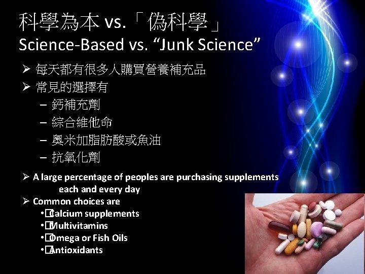 """科學為本 vs. 「偽科學」 Science-Based vs. """"Junk Science"""" Ø 每天都有很多人購買營養補充品 Ø 常見的選擇有 – 鈣補充劑 –"""