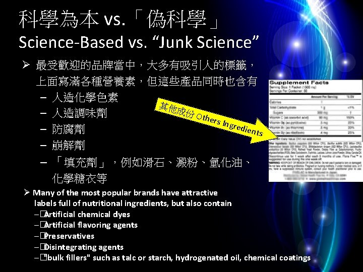 """科學為本 vs. 「偽科學」 Science-Based vs. """"Junk Science"""" Ø 最受歡迎的品牌當中,大多有吸引人的標籤, 上面寫滿各種營養素,但這些產品同時也含有 – 人造化學色素 其他 成份"""