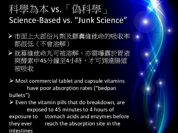 """科學為本 vs. 「偽科學」 Science-Based vs. """"Junk Science"""" Ø 市面上大部份片劑及膠囊維他命的吸收率 都很低(不會溶解) Ø 就算維他命丸可被溶解,亦需曝露於胃液 與酵素中 45分鐘至"""