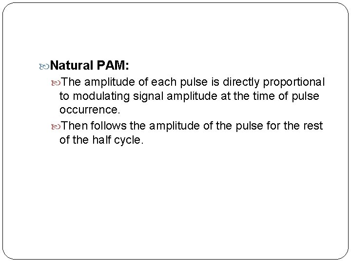 Natural PAM: The amplitude of each pulse is directly proportional to modulating signal