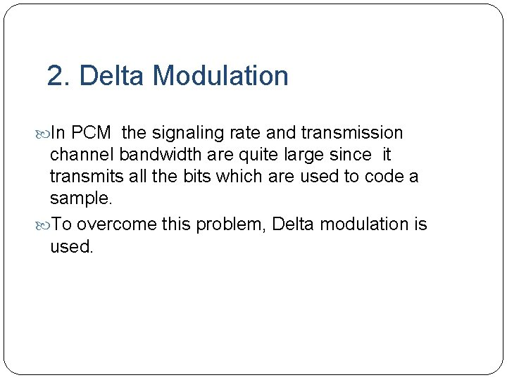 2. Delta Modulation In PCM the signaling rate and transmission channel bandwidth are quite
