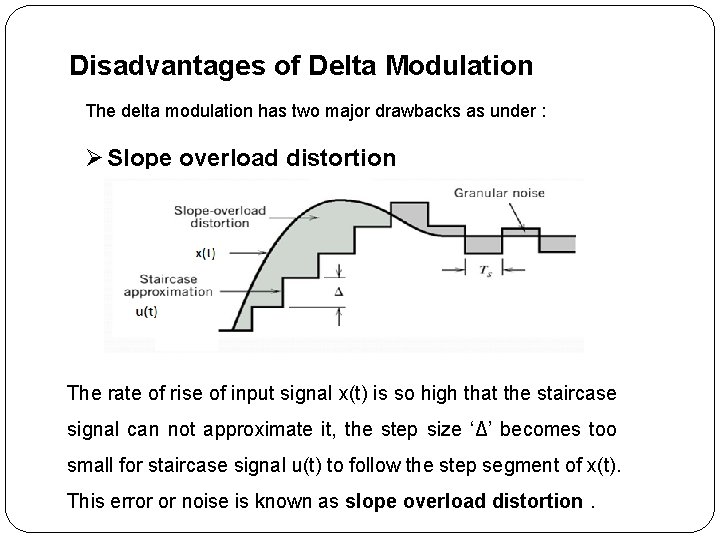 Disadvantages of Delta Modulation The delta modulation has two major drawbacks as under :