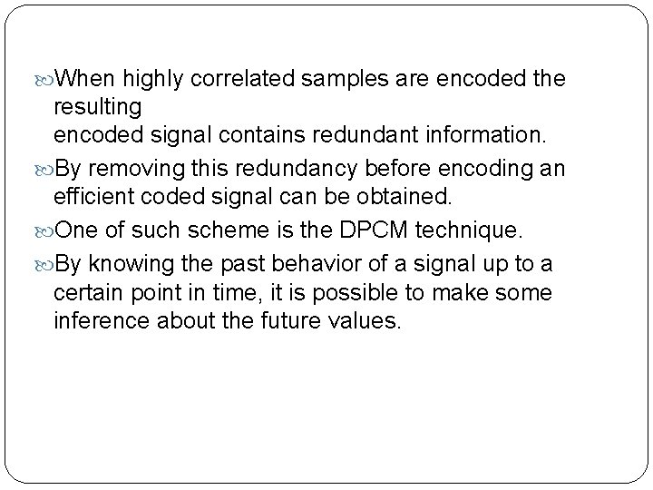 When highly correlated samples are encoded the resulting encoded signal contains redundant information.