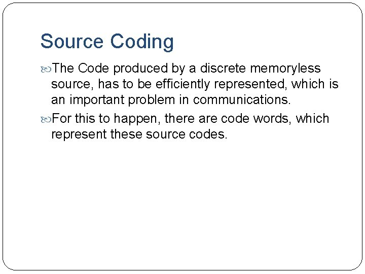 Source Coding The Code produced by a discrete memoryless source, has to be efficiently