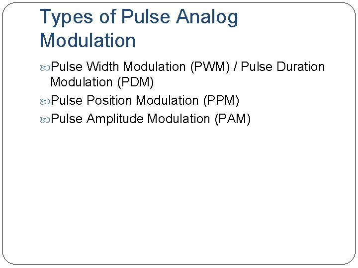 Types of Pulse Analog Modulation Pulse Width Modulation (PWM) / Pulse Duration Modulation (PDM)