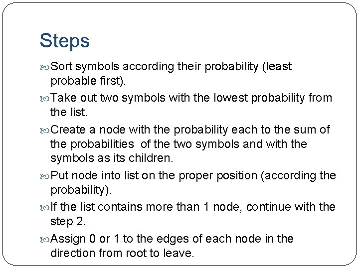 Steps Sort symbols according their probability (least probable first). Take out two symbols with
