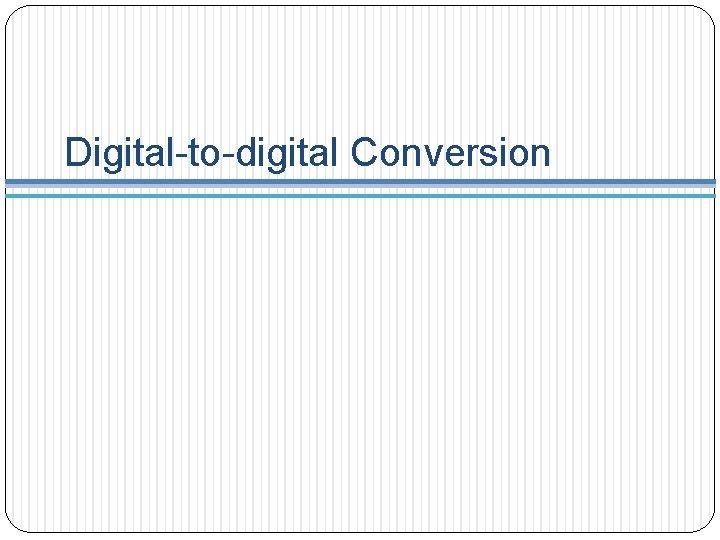 Digital-to-digital Conversion