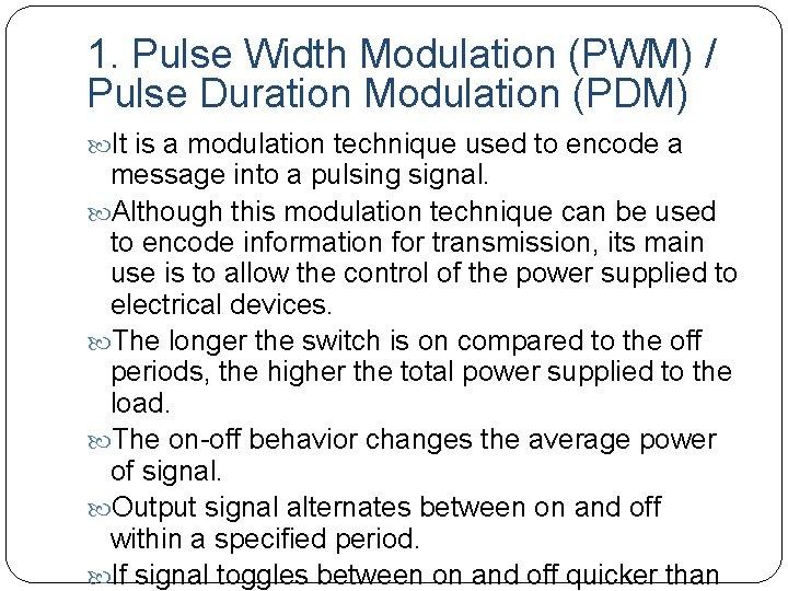 1. Pulse Width Modulation (PWM) / Pulse Duration Modulation (PDM) It is a modulation