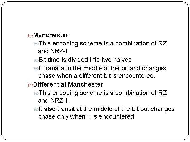 Manchester This encoding scheme is a combination of RZ and NRZ-L. Bit time