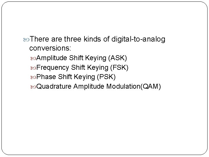 There are three kinds of digital-to-analog conversions: Amplitude Shift Keying (ASK) Frequency Shift