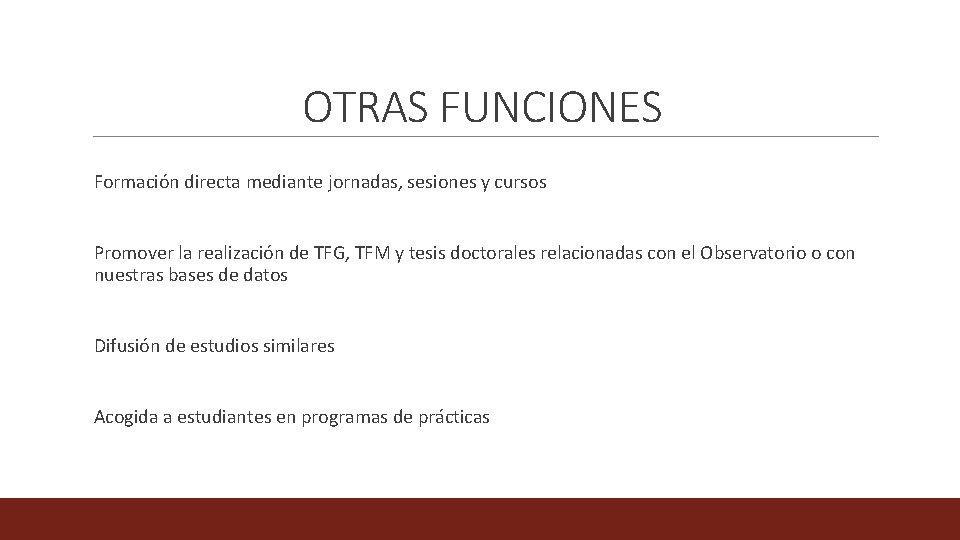OTRAS FUNCIONES Formación directa mediante jornadas, sesiones y cursos Promover la realización de TFG,