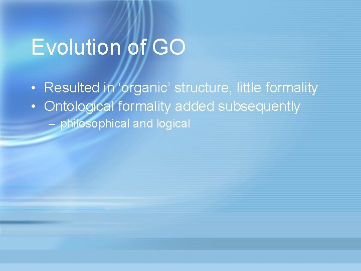 Evolution of GO • Resulted in 'organic' structure, little formality • Ontological formality added