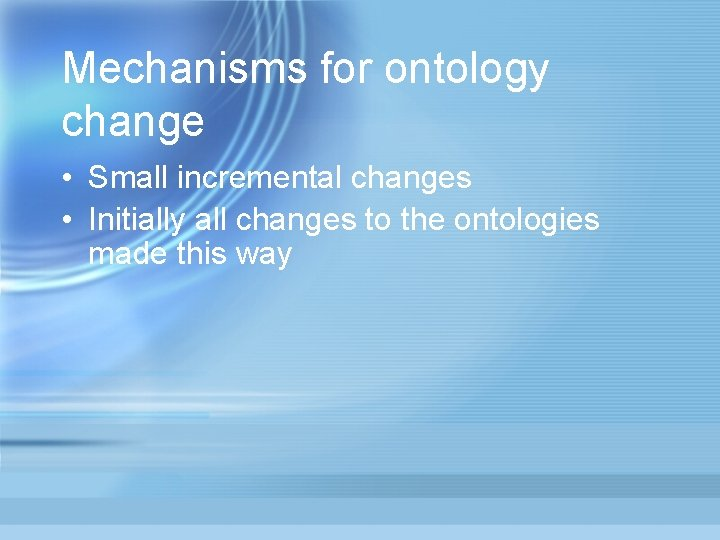 Mechanisms for ontology change • Small incremental changes • Initially all changes to the