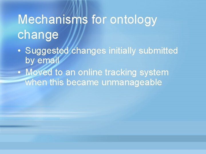 Mechanisms for ontology change • Suggested changes initially submitted by email • Moved to