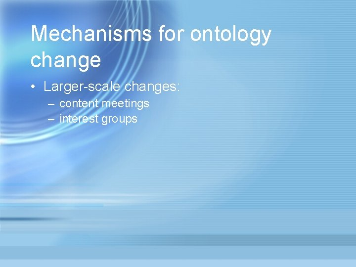 Mechanisms for ontology change • Larger-scale changes: – content meetings – interest groups
