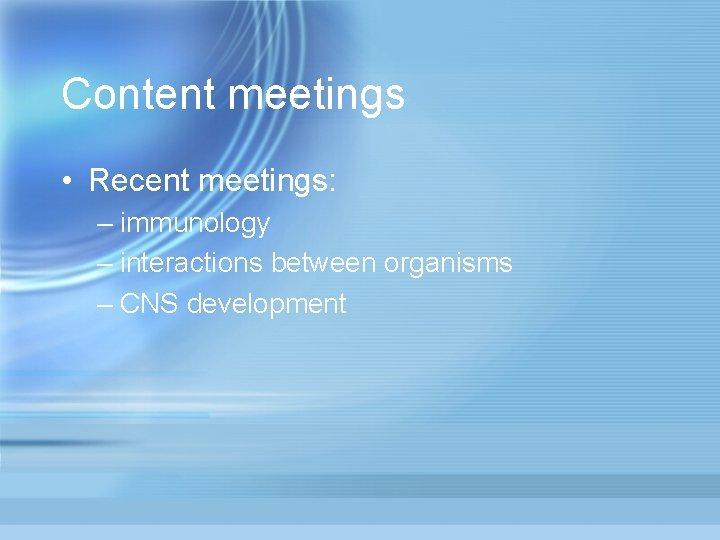 Content meetings • Recent meetings: – immunology – interactions between organisms – CNS development