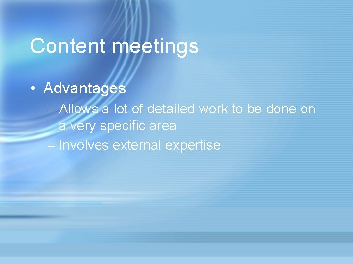 Content meetings • Advantages – Allows a lot of detailed work to be done