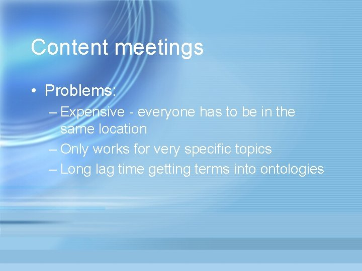 Content meetings • Problems: – Expensive - everyone has to be in the same