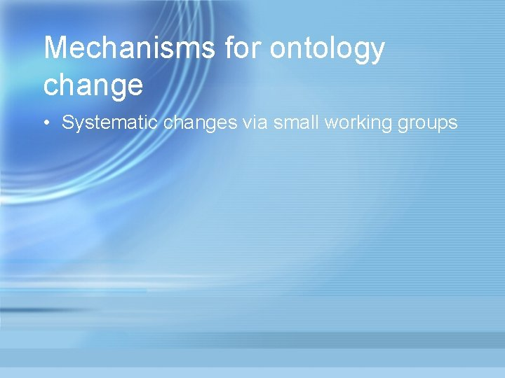 Mechanisms for ontology change • Systematic changes via small working groups