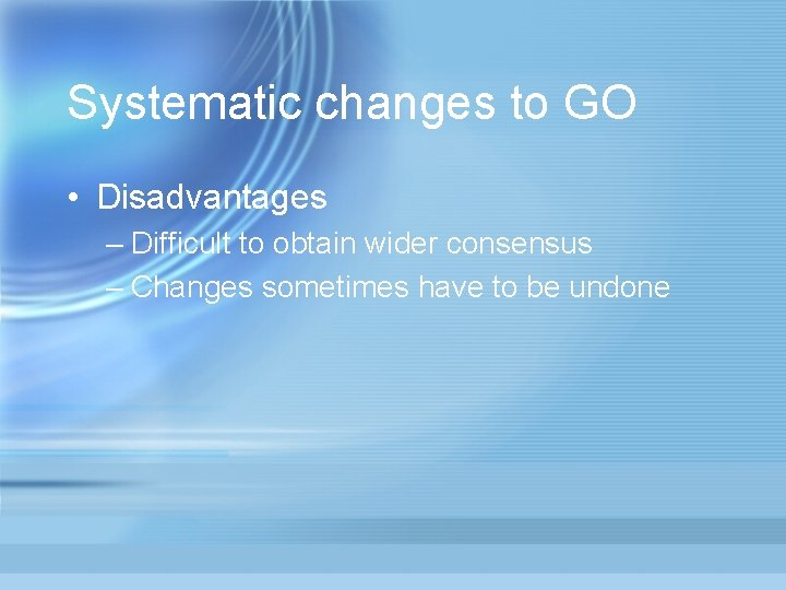 Systematic changes to GO • Disadvantages – Difficult to obtain wider consensus – Changes