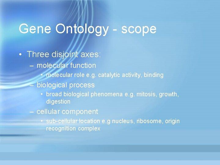 Gene Ontology - scope • Three disjoint axes: – molecular function • molecular role