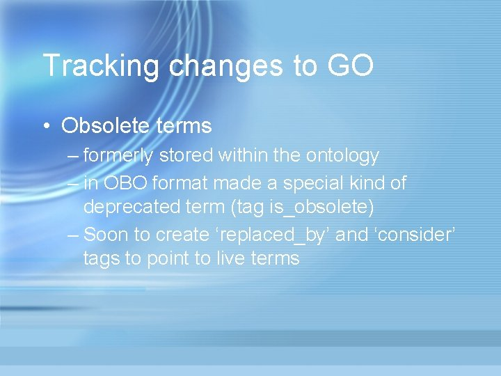 Tracking changes to GO • Obsolete terms – formerly stored within the ontology –
