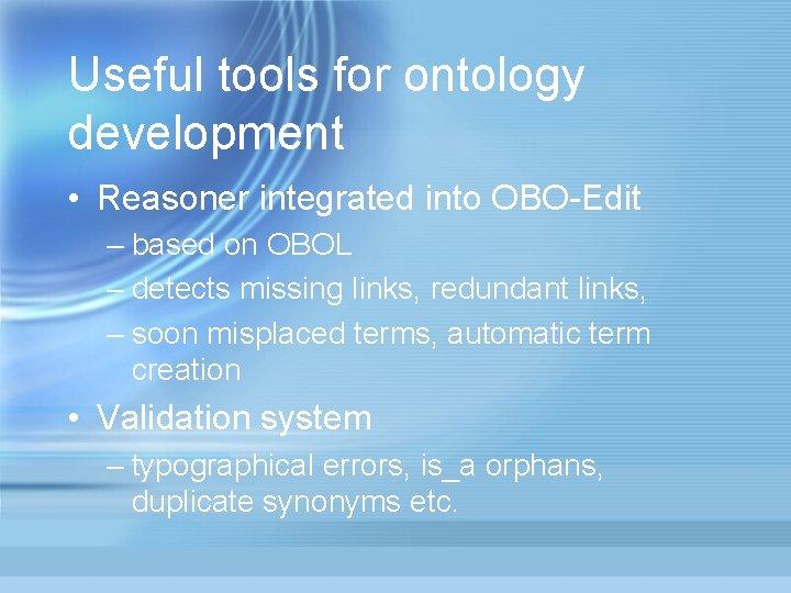 Useful tools for ontology development • Reasoner integrated into OBO-Edit – based on OBOL