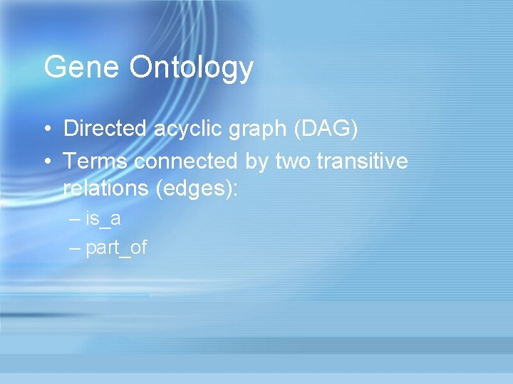 Gene Ontology • Directed acyclic graph (DAG) • Terms connected by two transitive relations