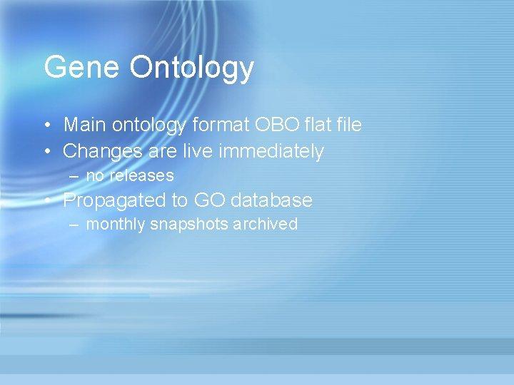 Gene Ontology • Main ontology format OBO flat file • Changes are live immediately