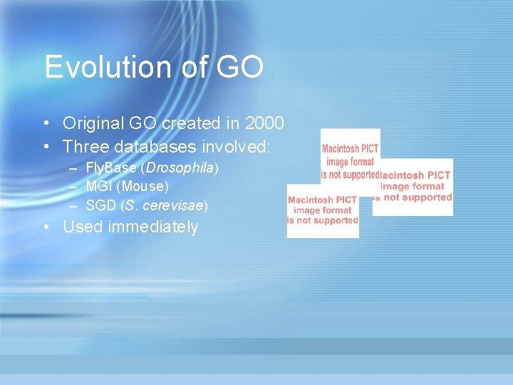 Evolution of GO • Original GO created in 2000 • Three databases involved: –