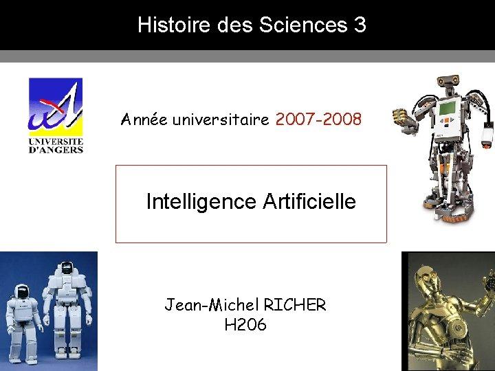Histoire des Sciences 3 Année universitaire 2007 -2008 Intelligence Artificielle Jean-Michel RICHER H 206