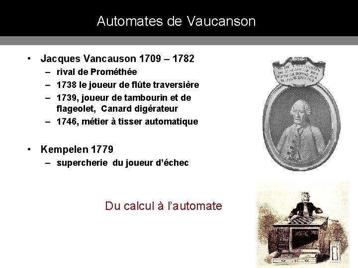 Automates de Vaucanson • Jacques Vancauson 1709 – 1782 – rival de Prométhée –