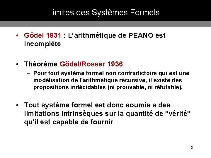 Limites des Systèmes Formels • Gödel 1931 : L'arithmétique de PEANO est incomplète •