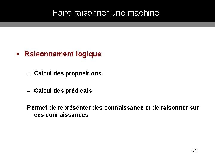 Faire raisonner une machine • Raisonnement logique – Calcul des propositions – Calcul des