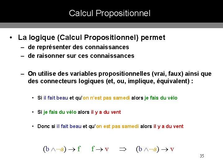Calcul Propositionnel • La logique (Calcul Propositionnel) permet – de représenter des connaissances –