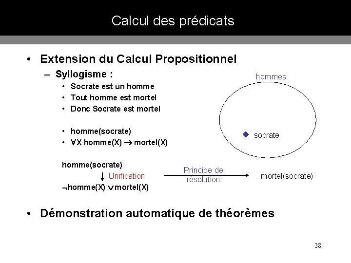 Calcul des prédicats • Extension du Calcul Propositionnel – Syllogisme : hommes • Socrate