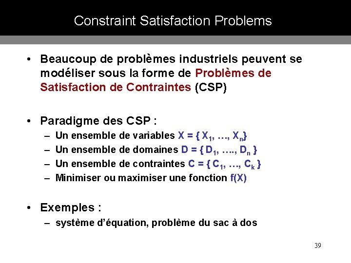 Constraint Satisfaction Problems • Beaucoup de problèmes industriels peuvent se modéliser sous la forme