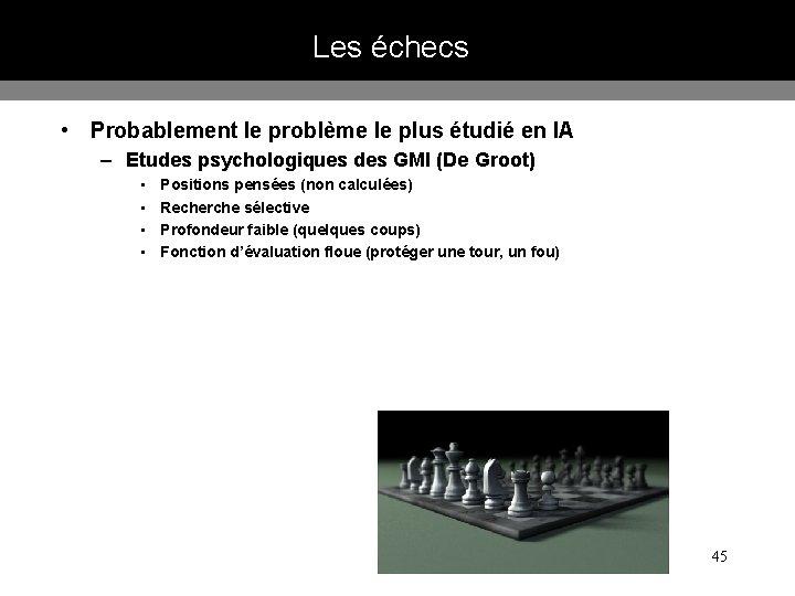 Les échecs • Probablement le problème le plus étudié en IA – Etudes psychologiques