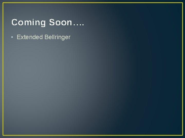 Coming Soon…. • Extended Bellringer