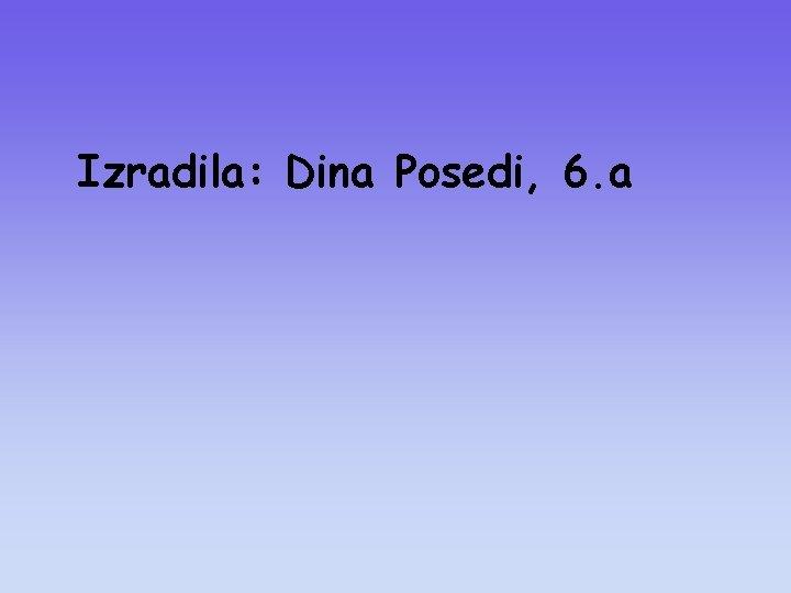 Izradila: Dina Posedi, 6. a