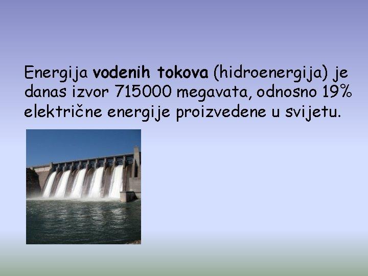 Energija vodenih tokova (hidroenergija) je danas izvor 715000 megavata, odnosno 19% električne energije proizvedene