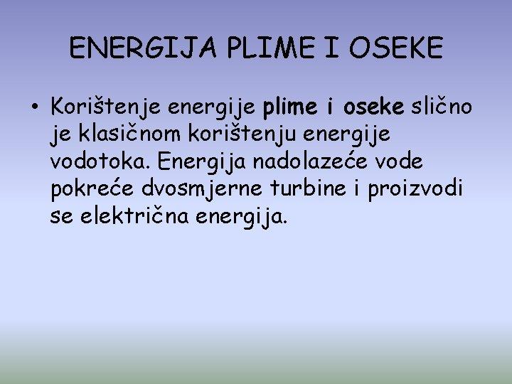ENERGIJA PLIME I OSEKE • Korištenje energije plime i oseke slično je klasičnom korištenju