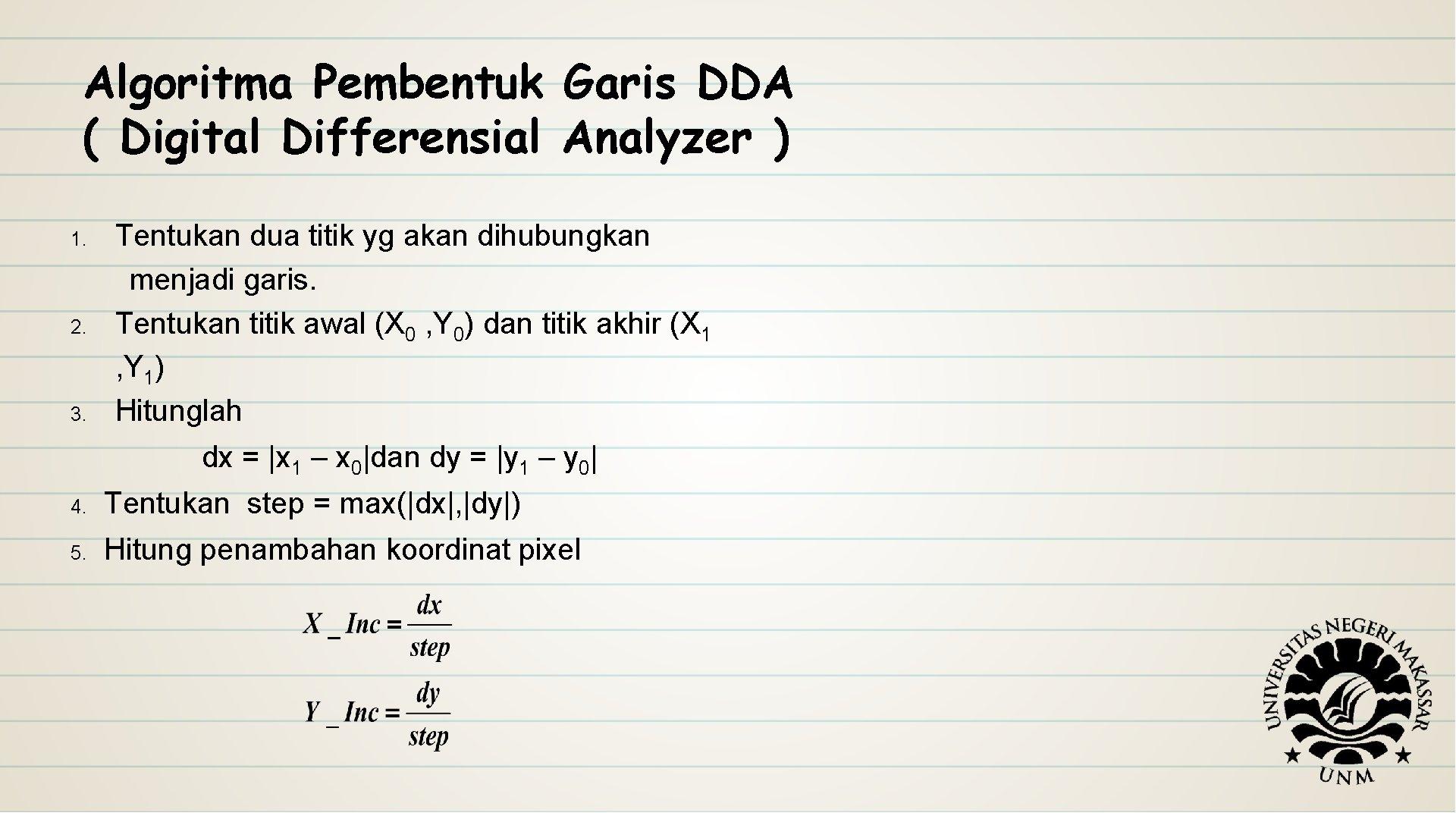 Algoritma Pembentuk Garis DDA ( Digital Differensial Analyzer ) 1. 2. 3. Tentukan dua