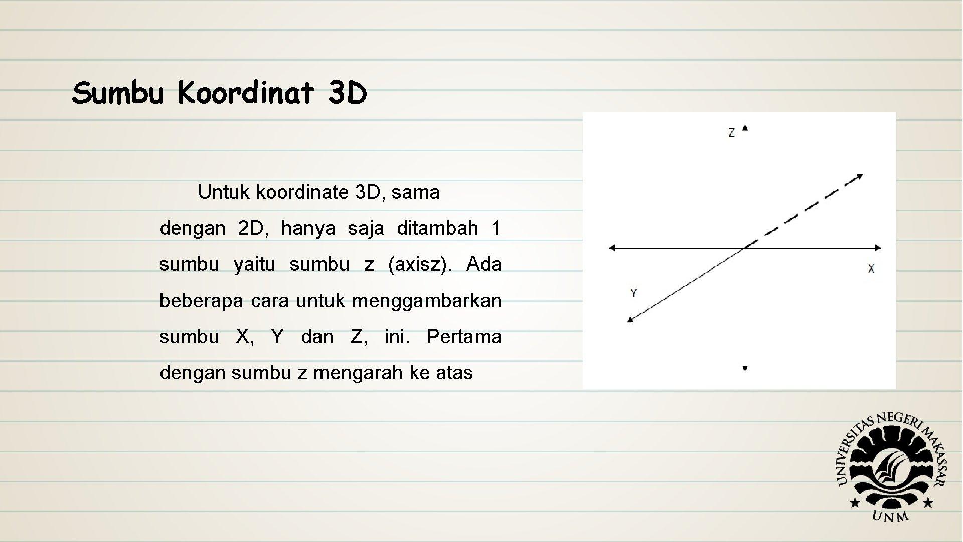Sumbu Koordinat 3 D Untuk koordinate 3 D, sama dengan 2 D, hanya saja