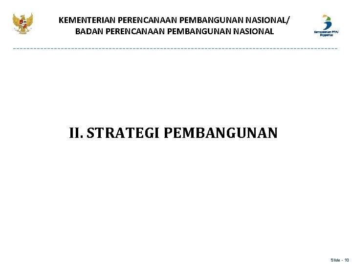 KEMENTERIAN PERENCANAAN PEMBANGUNAN NASIONAL/ BADAN PERENCANAAN PEMBANGUNAN NASIONAL II. STRATEGI PEMBANGUNAN Slide - 10