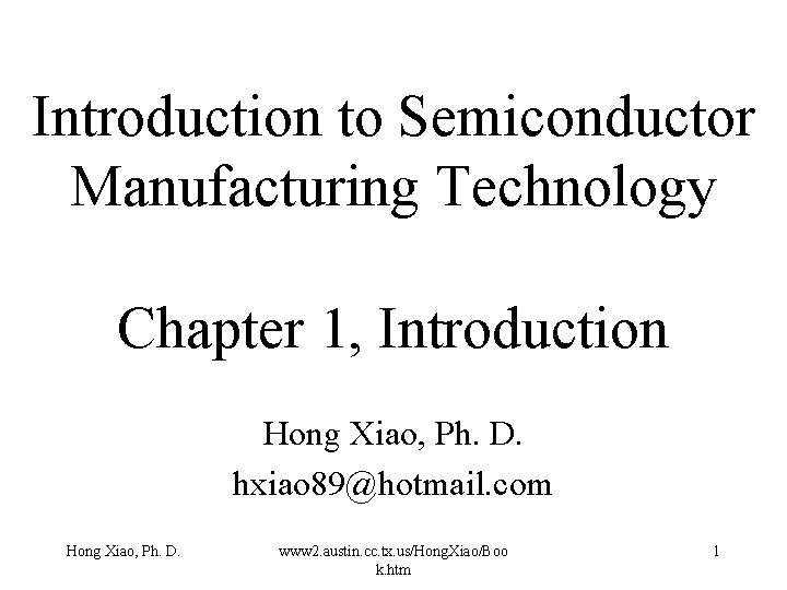 Introduction to Semiconductor Manufacturing Technology Chapter 1, Introduction Hong Xiao, Ph. D. hxiao 89@hotmail.